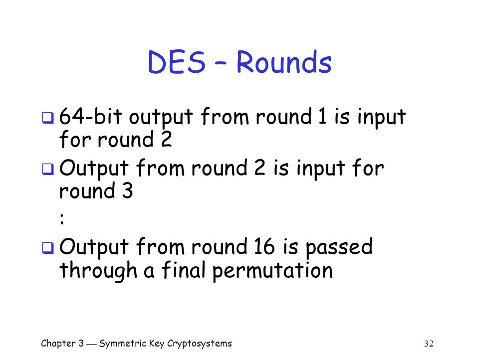 Chapter 3  Symmetric Key Cryptosystems 32 DES – Rounds  64-bit output from round 1 is input for round 2  Output from round 2 is input for round 3 :  Output from round 16 is passed through a final permutation
