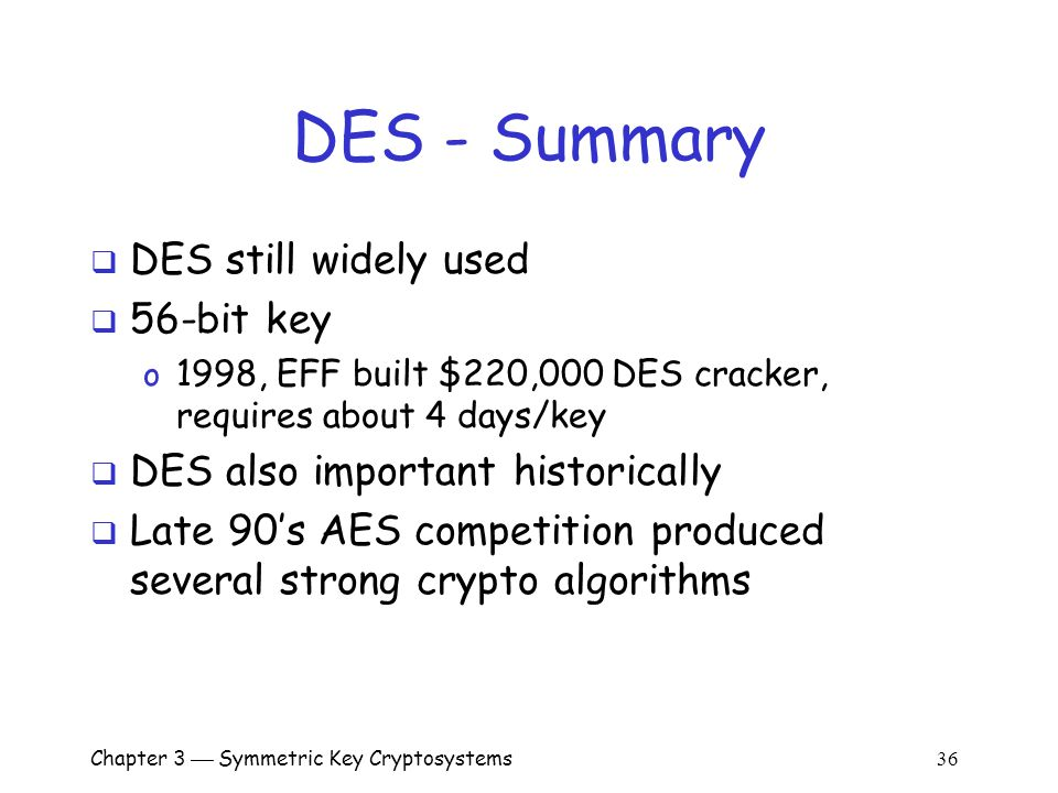 Chapter 3  Symmetric Key Cryptosystems 36 DES - Summary  DES still widely used  56-bit key o 1998, EFF built $220,000 DES cracker, requires about 4 days/key  DES also important historically  Late 90's AES competition produced several strong crypto algorithms
