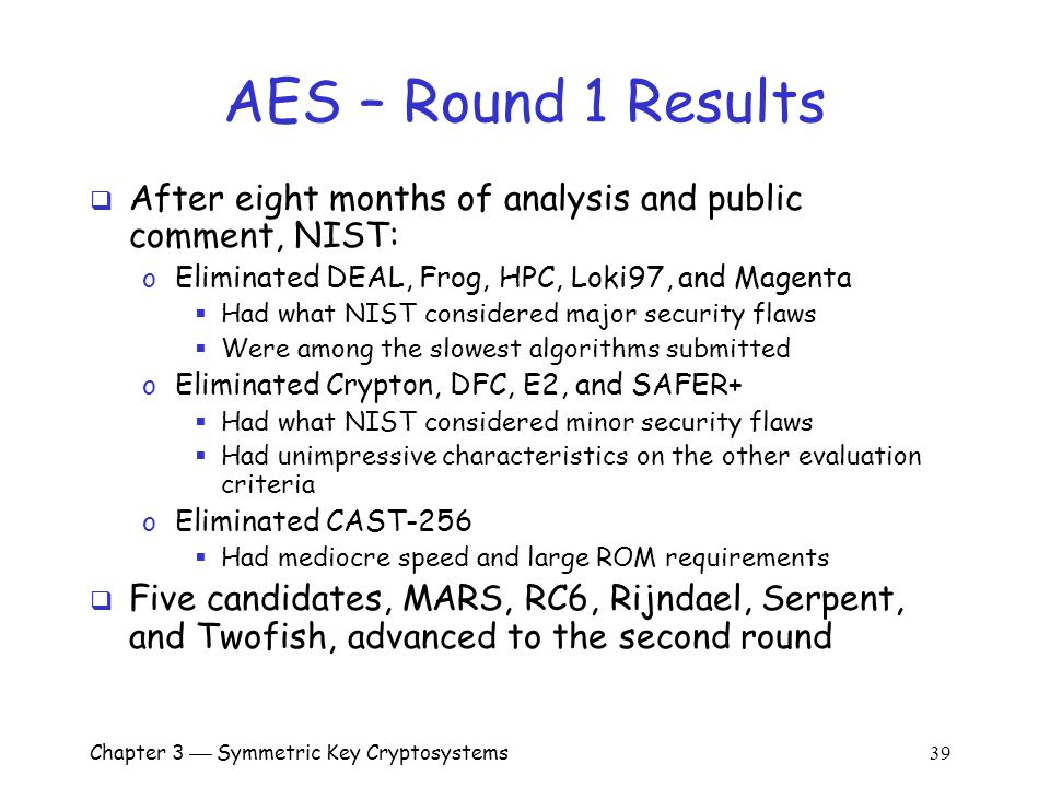 Chapter 3  Symmetric Key Cryptosystems 39 AES – Round 1 Results  After eight months of analysis and public comment, NIST: o Eliminated DEAL, Frog, HPC, Loki97, and Magenta  Had what NIST considered major security flaws  Were among the slowest algorithms submitted o Eliminated Crypton, DFC, E2, and SAFER+  Had what NIST considered minor security flaws  Had unimpressive characteristics on the other evaluation criteria o Eliminated CAST-256  Had mediocre speed and large ROM requirements  Five candidates, MARS, RC6, Rijndael, Serpent, and Twofish, advanced to the second round