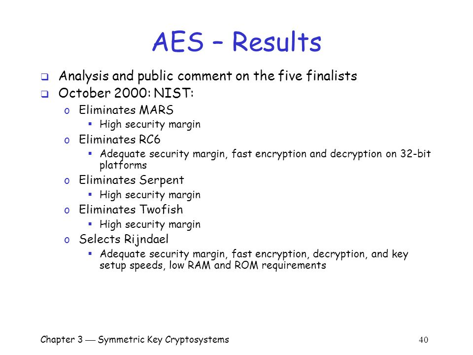 Chapter 3  Symmetric Key Cryptosystems 40 AES – Results  Analysis and public comment on the five finalists  October 2000: NIST: o Eliminates MARS  High security margin o Eliminates RC6  Adequate security margin, fast encryption and decryption on 32-bit platforms o Eliminates Serpent  High security margin o Eliminates Twofish  High security margin o Selects Rijndael  Adequate security margin, fast encryption, decryption, and key setup speeds, low RAM and ROM requirements