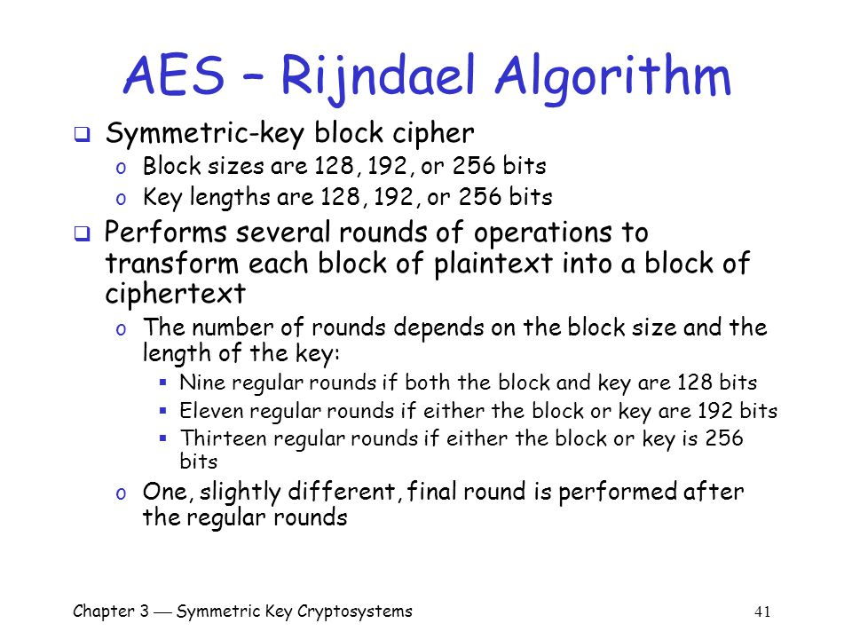 Chapter 3  Symmetric Key Cryptosystems 41 AES – Rijndael Algorithm  Symmetric-key block cipher o Block sizes are 128, 192, or 256 bits o Key lengths are 128, 192, or 256 bits  Performs several rounds of operations to transform each block of plaintext into a block of ciphertext o The number of rounds depends on the block size and the length of the key:  Nine regular rounds if both the block and key are 128 bits  Eleven regular rounds if either the block or key are 192 bits  Thirteen regular rounds if either the block or key is 256 bits o One, slightly different, final round is performed after the regular rounds