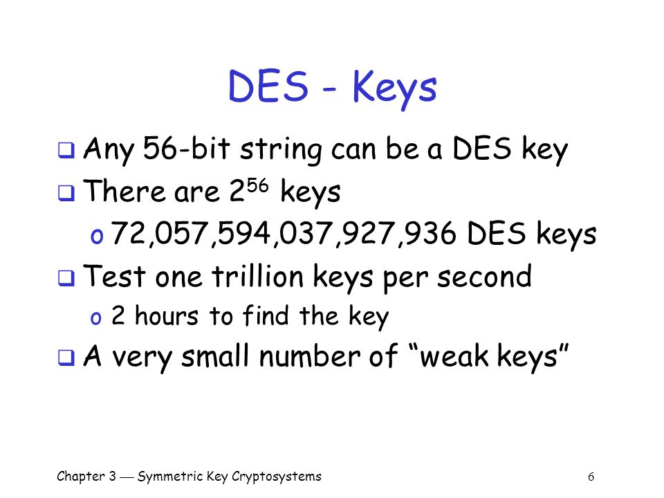 Chapter 3  Symmetric Key Cryptosystems 6 DES - Keys  Any 56-bit string can be a DES key  There are 2 56 keys o 72,057,594,037,927,936 DES keys  Test one trillion keys per second o 2 hours to find the key  A very small number of weak keys