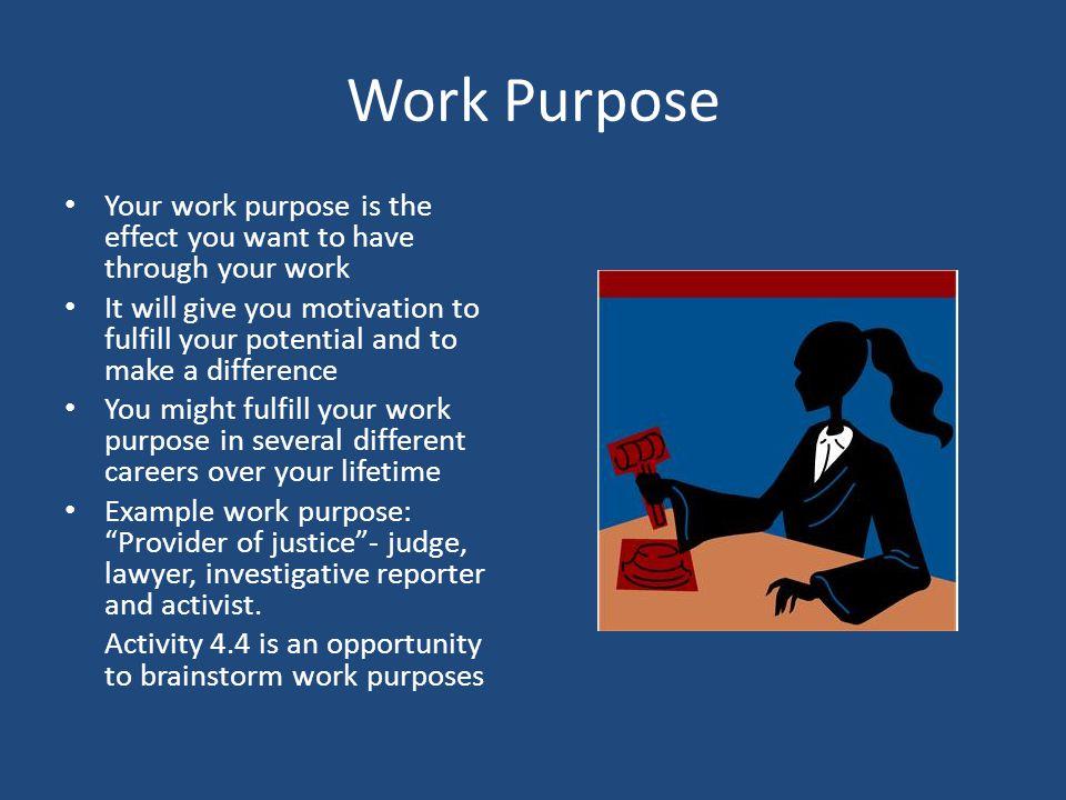Work Purpose Your work purpose is the effect you want to have through your work It will give you motivation to fulfill your potential and to make a di