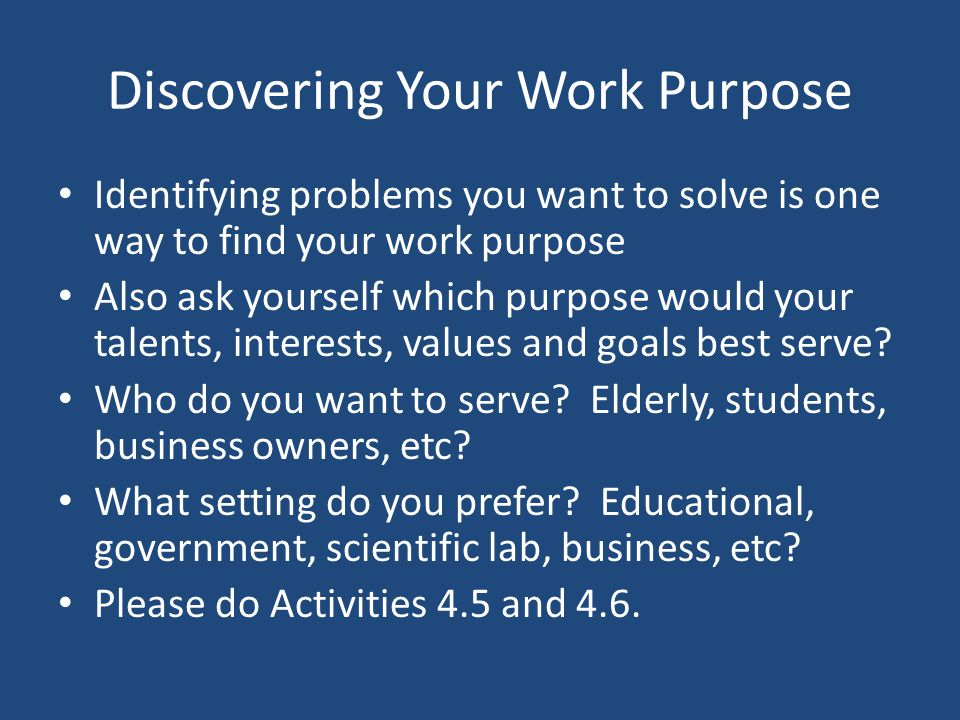 Discovering Your Work Purpose Identifying problems you want to solve is one way to find your work purpose Also ask yourself which purpose would your t