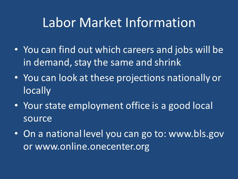 Labor Market Information You can find out which careers and jobs will be in demand, stay the same and shrink You can look at these projections nationa