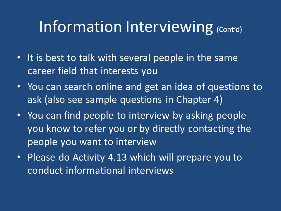 Information Interviewing (Cont'd) It is best to talk with several people in the same career field that interests you You can search online and get an