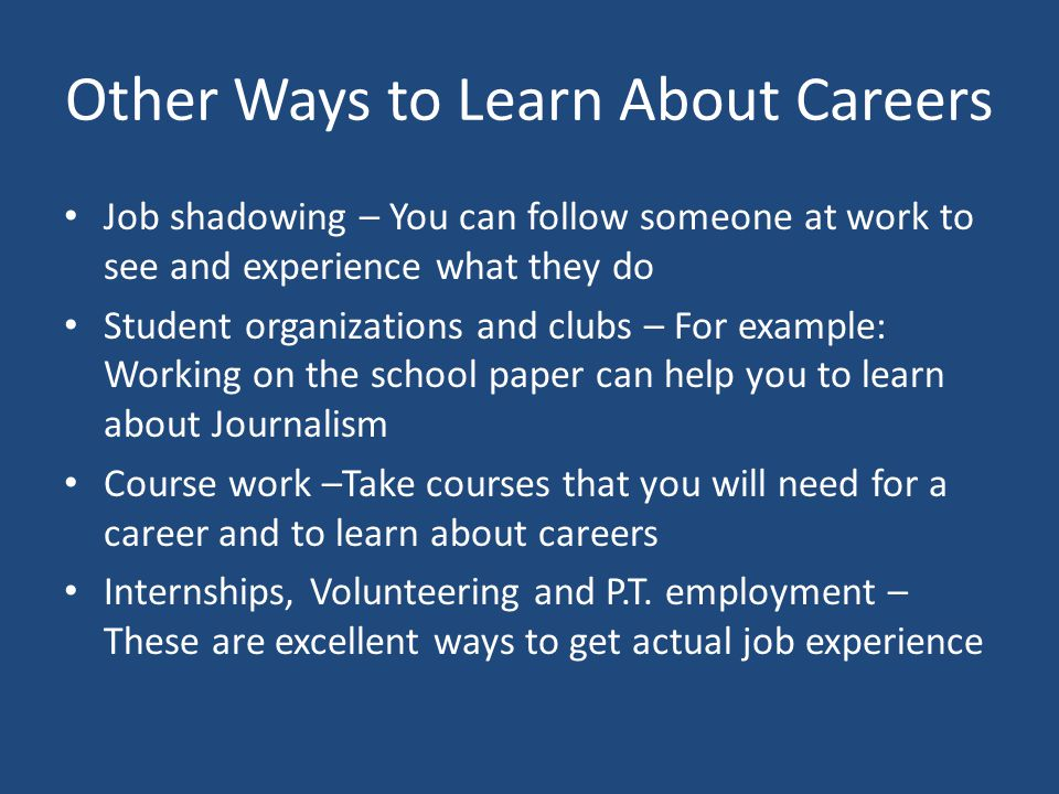 Other Ways to Learn About Careers Job shadowing – You can follow someone at work to see and experience what they do Student organizations and clubs –