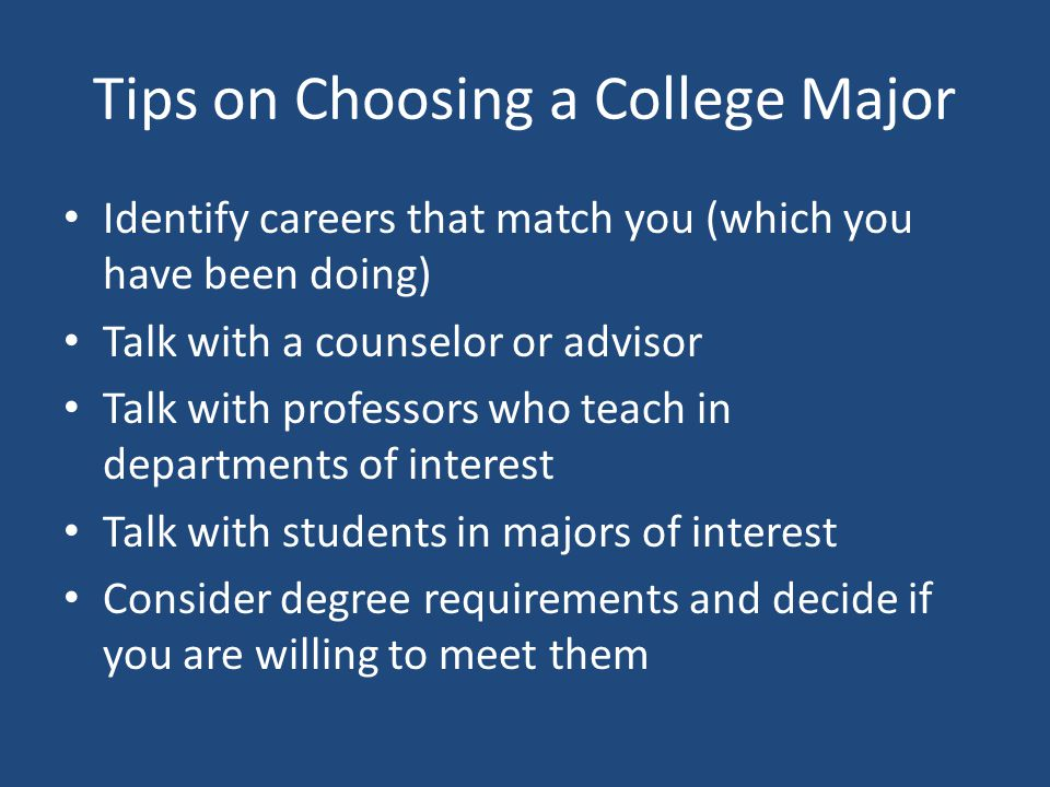 Tips on Choosing a College Major Identify careers that match you (which you have been doing) Talk with a counselor or advisor Talk with professors who