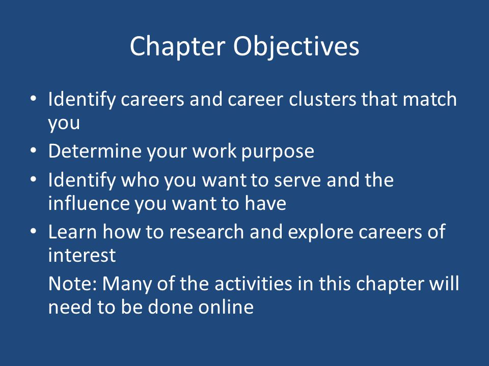 Chapter Objectives Identify careers and career clusters that match you Determine your work purpose Identify who you want to serve and the influence yo