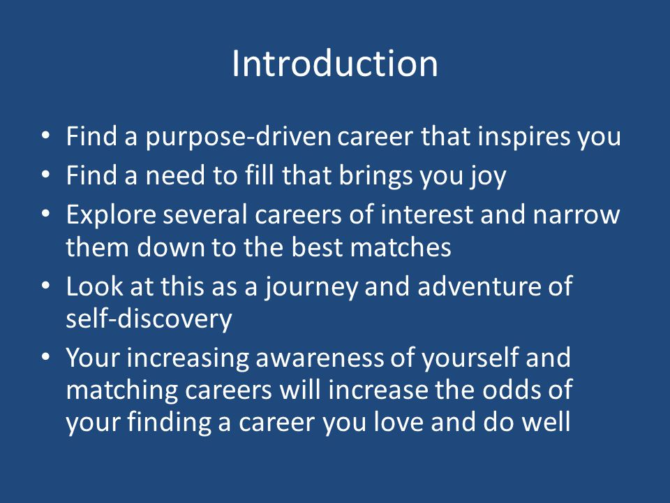 Introduction Find a purpose-driven career that inspires you Find a need to fill that brings you joy Explore several careers of interest and narrow the