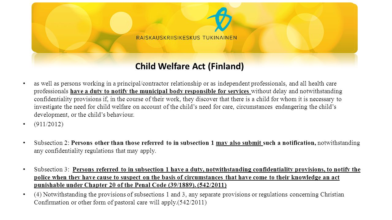 Child Welfare Act (Finland) as well as persons working in a principal/contractor relationship or as independent professionals, and all health care professionals have a duty to notify the municipal body responsible for services without delay and notwithstanding confidentiality provisions if, in the course of their work, they discover that there is a child for whom it is necessary to investigate the need for child welfare on account of the child's need for care, circumstances endangering the child's development, or the child's behaviour.