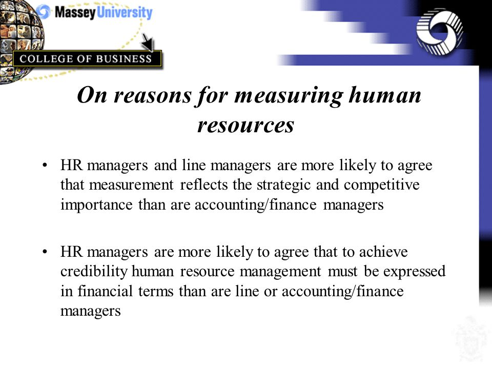 On the importance of measuring human resources HR managers and line managers are more likely to see the importance of measuring human resources than are accounting/finance managers