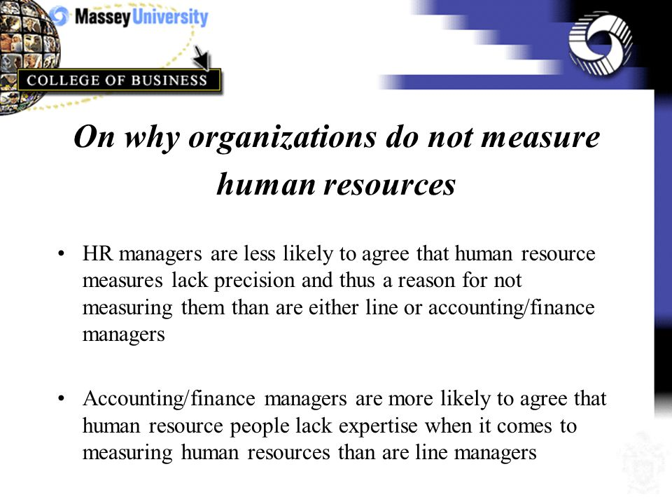 On reasons for measuring human resources HR managers and line managers are more likely to agree that measurement reflects the strategic and competitive importance than are accounting/finance managers HR managers are more likely to agree that to achieve credibility human resource management must be expressed in financial terms than are line or accounting/finance managers
