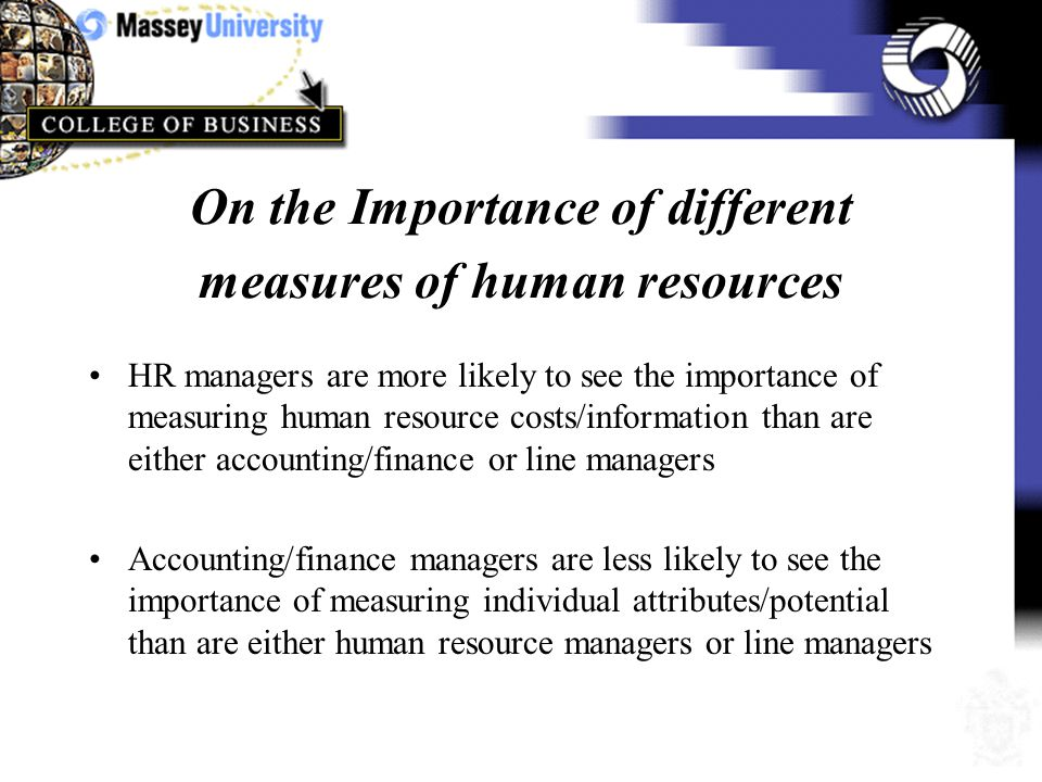 On why organizations do not measure human resources HR managers are less likely to agree that human resource measures lack precision and thus a reason for not measuring them than are either line or accounting/finance managers Accounting/finance managers are more likely to agree that human resource people lack expertise when it comes to measuring human resources than are line managers
