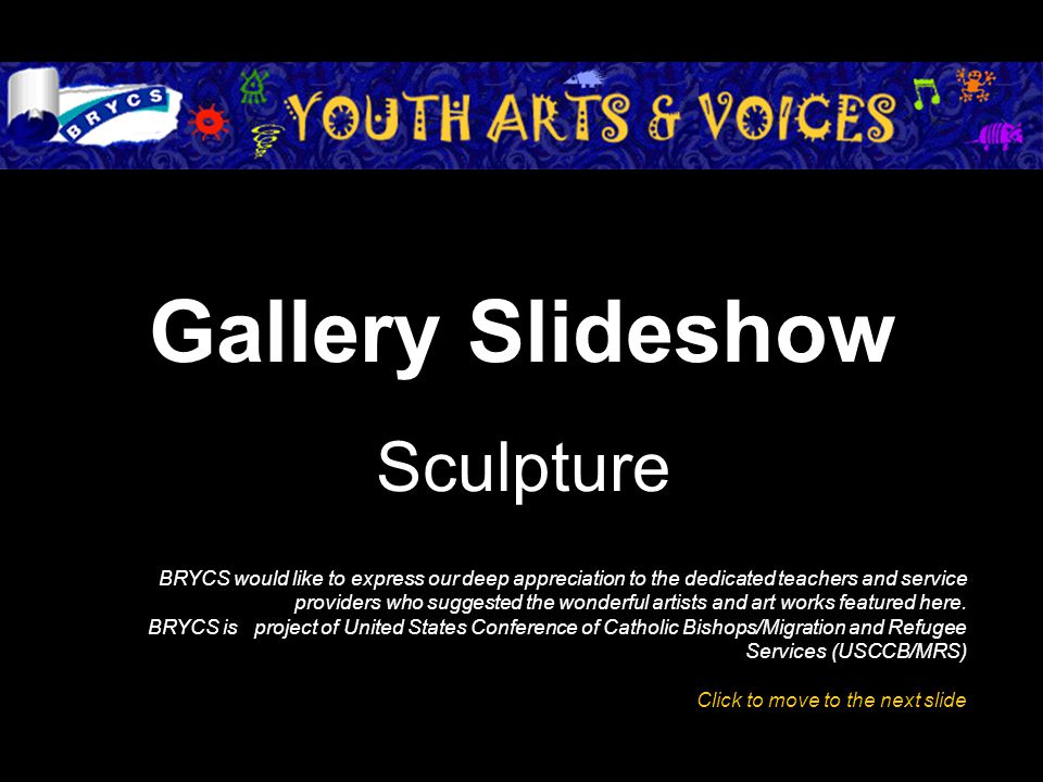 Gallery Slideshow Sculpture BRYCS would like to express our deep appreciation to the dedicated teachers and service providers who suggested the wonderful artists and art works featured here.