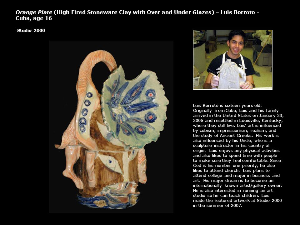 Orange Plate (High Fired Stoneware Clay with Over and Under Glazes) – Luis Borroto - Cuba, age 16 Studio 2000 Luis Borroto is sixteen years old. Origi