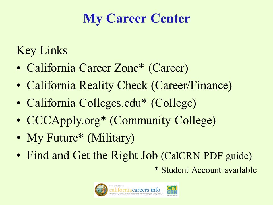 My Career Center Key Links California Career Zone* (Career) California Reality Check (Career/Finance) California Colleges.edu* (College) CCCApply.org* (Community College) My Future* (Military) Find and Get the Right Job (CalCRN PDF guide) * Student Account available
