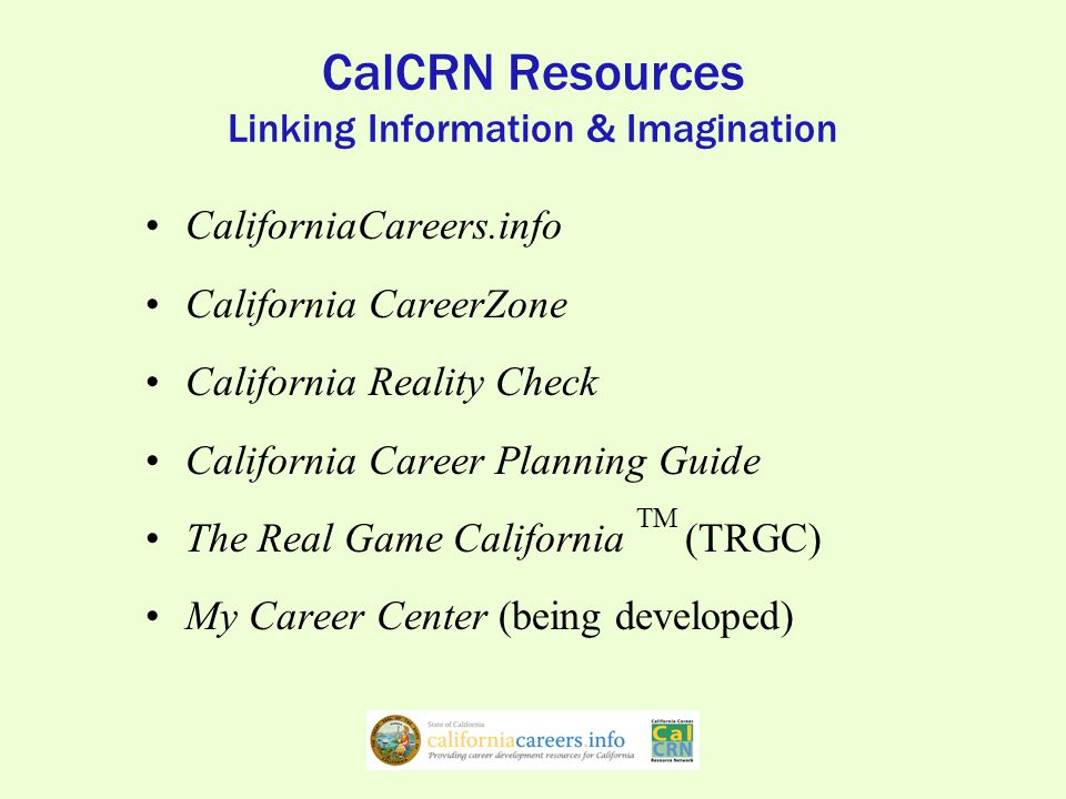 CalCRN Resources Linking Information & Imagination CaliforniaCareers.info California CareerZone California Reality Check California Career Planning Guide The Real Game California TM (TRGC) My Career Center (being developed)