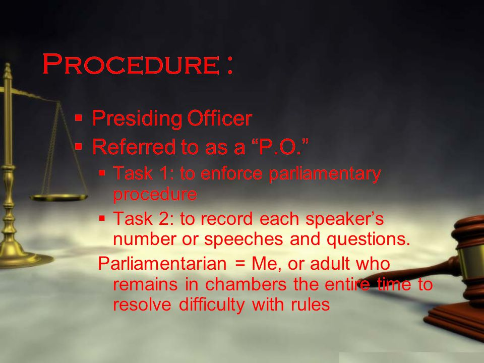 "Procedure :  Presiding Officer  Referred to as a ""P.O.""  Task 1: to enforce parliamentary procedure  Task 2: to record each speaker's number or sp"