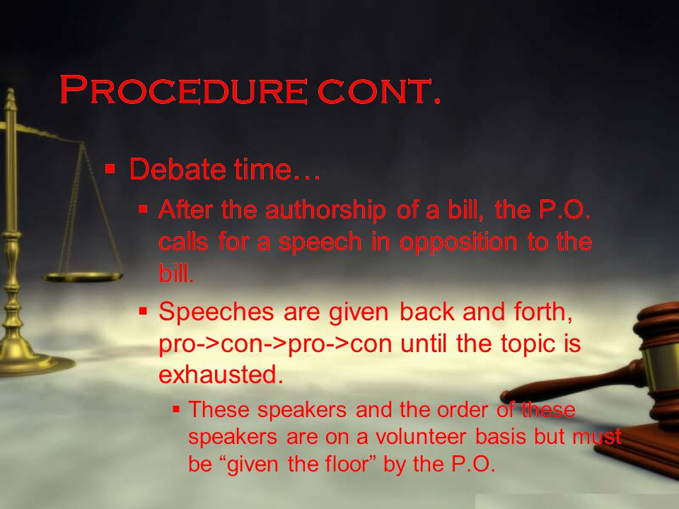 Procedure cont.  Debate time…  After the authorship of a bill, the P.O. calls for a speech in opposition to the bill.  Speeches are given back and
