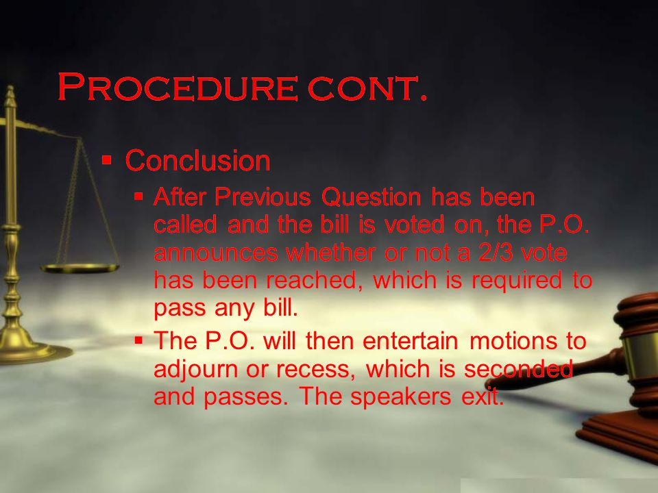 Procedure cont.  Conclusion  After Previous Question has been called and the bill is voted on, the P.O. announces whether or not a 2/3 vote has been