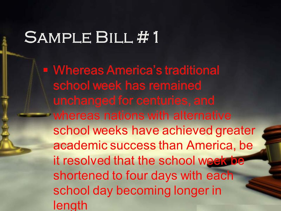 Sample Bill #1  Whereas America's traditional school week has remained unchanged for centuries, and whereas nations with alternative school weeks have achieved greater academic success than America, be it resolved that the school week be shortened to four days with each school day becoming longer in length