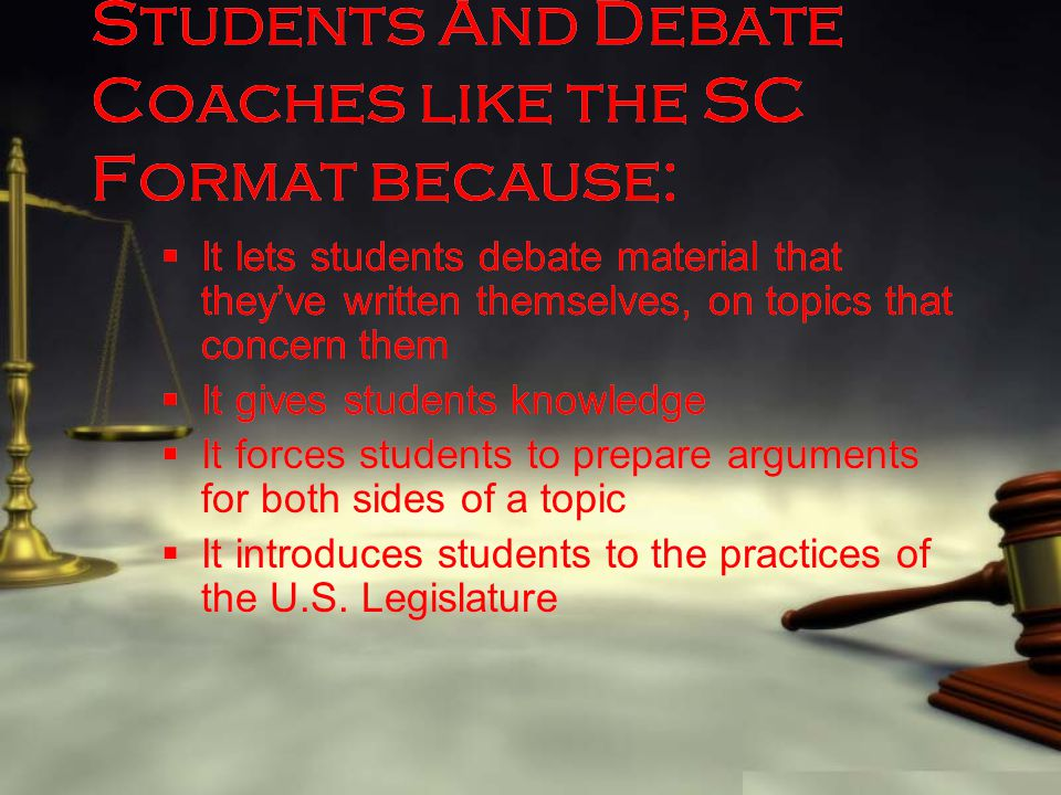 Students And Debate Coaches like the SC Format because:  It lets students debate material that they've written themselves, on topics that concern the