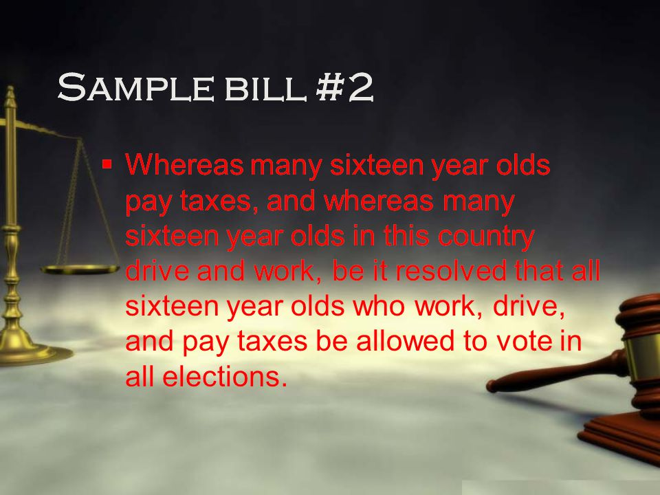 Sample bill #2  Whereas many sixteen year olds pay taxes, and whereas many sixteen year olds in this country drive and work, be it resolved that all sixteen year olds who work, drive, and pay taxes be allowed to vote in all elections.