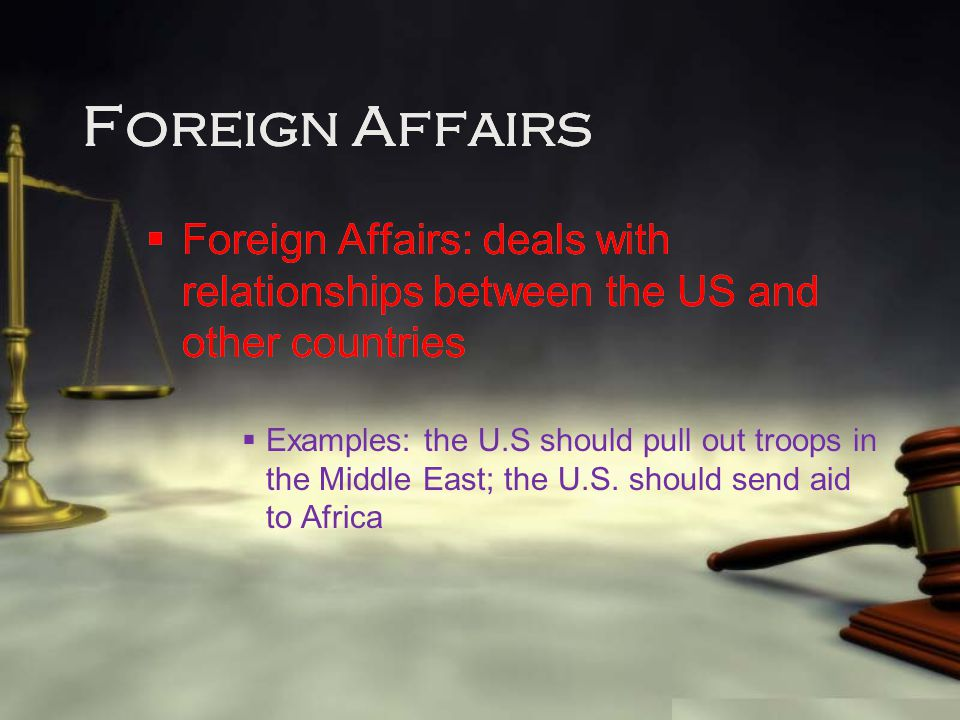 Foreign Affairs  Foreign Affairs: deals with relationships between the US and other countries  Examples: the U.S should pull out troops in the Middl