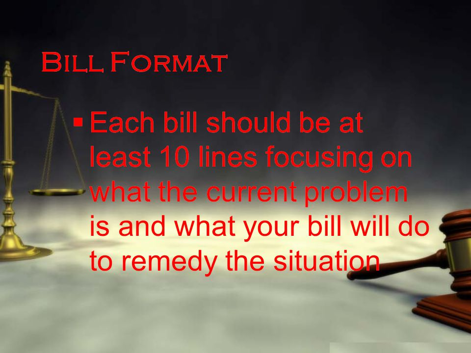 Bill Format  Each bill should be at least 10 lines focusing on what the current problem is and what your bill will do to remedy the situation