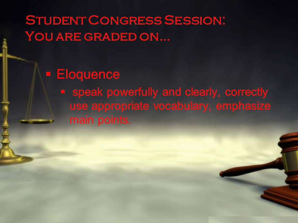 Student Congress Session: You are graded on…  Eloquence  speak powerfully and clearly, correctly use appropriate vocabulary, emphasize main points.