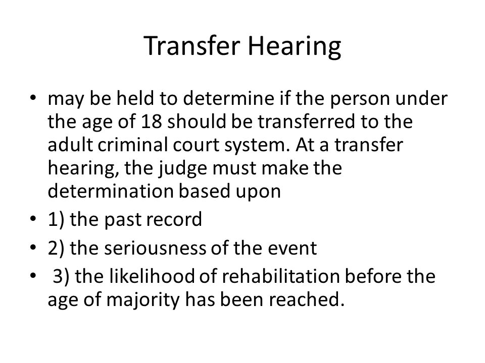 Transfer Hearing may be held to determine if the person under the age of 18 should be transferred to the adult criminal court system. At a transfer he