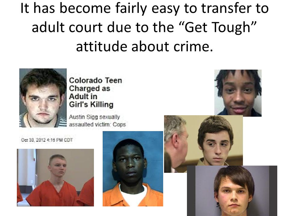 "It has become fairly easy to transfer to adult court due to the ""Get Tough"" attitude about crime."