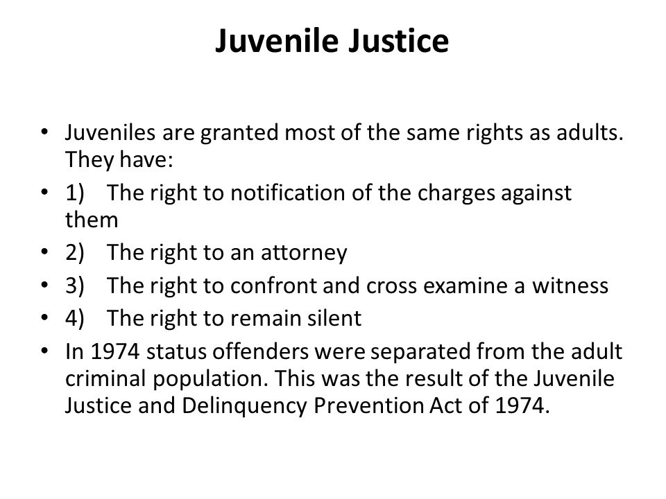 Juvenile Justice Juveniles are granted most of the same rights as adults. They have: 1)The right to notification of the charges against them 2)The rig