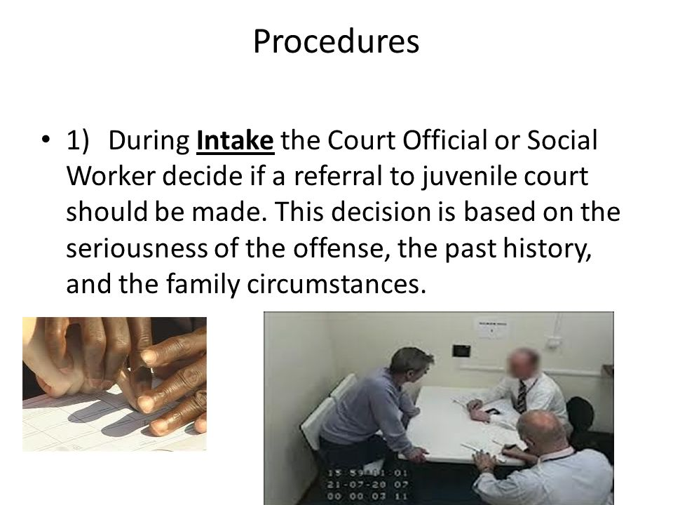Procedures 1)During Intake the Court Official or Social Worker decide if a referral to juvenile court should be made. This decision is based on the se
