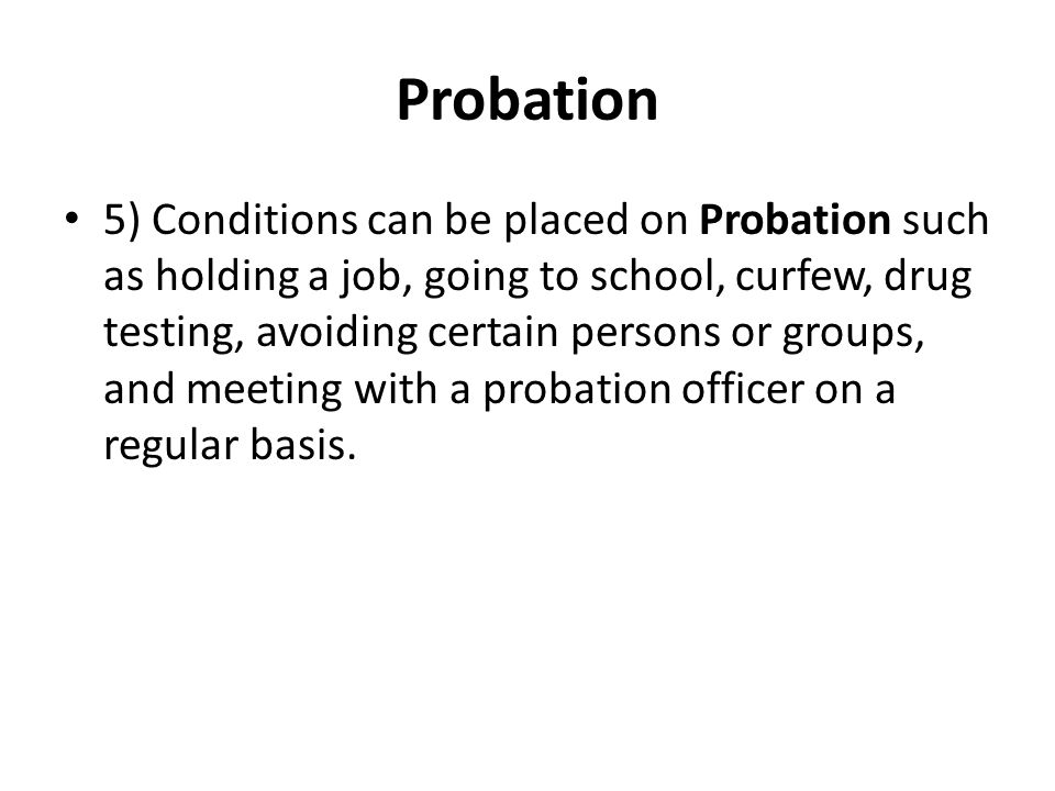 Probation 5) Conditions can be placed on Probation such as holding a job, going to school, curfew, drug testing, avoiding certain persons or groups, a