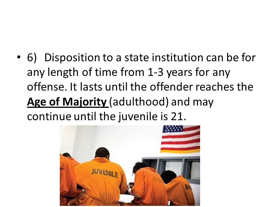 6)Disposition to a state institution can be for any length of time from 1-3 years for any offense. It lasts until the offender reaches the Age of Majo