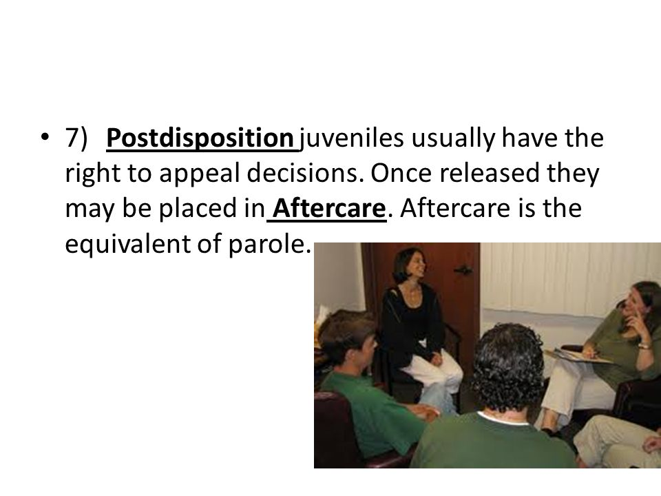 7)Postdisposition juveniles usually have the right to appeal decisions. Once released they may be placed in Aftercare. Aftercare is the equivalent of