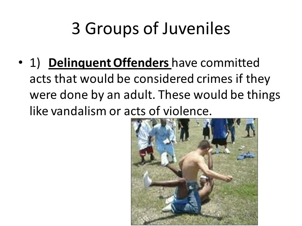 3 Groups of Juveniles 1)Delinquent Offenders have committed acts that would be considered crimes if they were done by an adult. These would be things