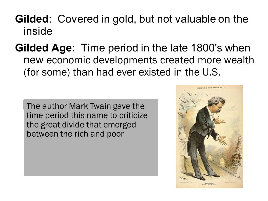 Gilded: Covered in gold, but not valuable on the inside Gilded Age: Time period in the late 1800 s when new economic developments created more wealth (for some) than had ever existed in the U.S.