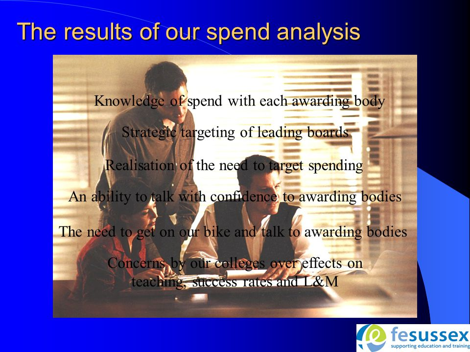 The results of our spend analysis Knowledge of spend with each awarding body Strategic targeting of leading boards Realisation of the need to target spending Concerns by our colleges over effects on teaching, success rates and L&M An ability to talk with confidence to awarding bodies The need to get on our bike and talk to awarding bodies