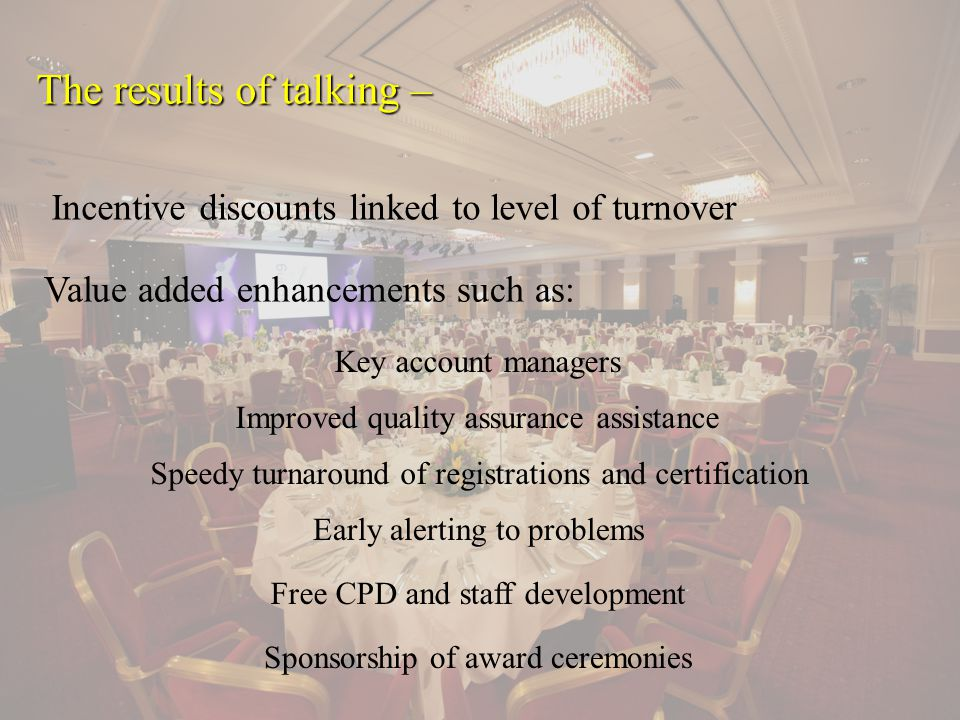 The results of talking – Value added enhancements such as: Incentive discounts linked to level of turnover Key account managers Improved quality assurance assistance Speedy turnaround of registrations and certification Early alerting to problems Free CPD and staff development Sponsorship of award ceremonies