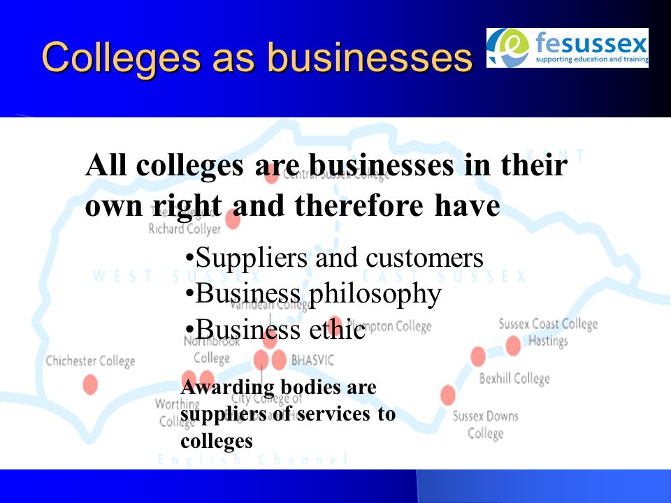 Colleges as businesses All colleges are businesses in their own right and therefore have Suppliers and customers Business philosophy Business ethic Awarding bodies are suppliers of services to colleges