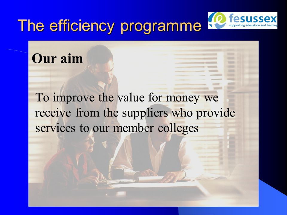 The efficiency programme To improve the value for money we receive from the suppliers who provide services to our member colleges Our aim