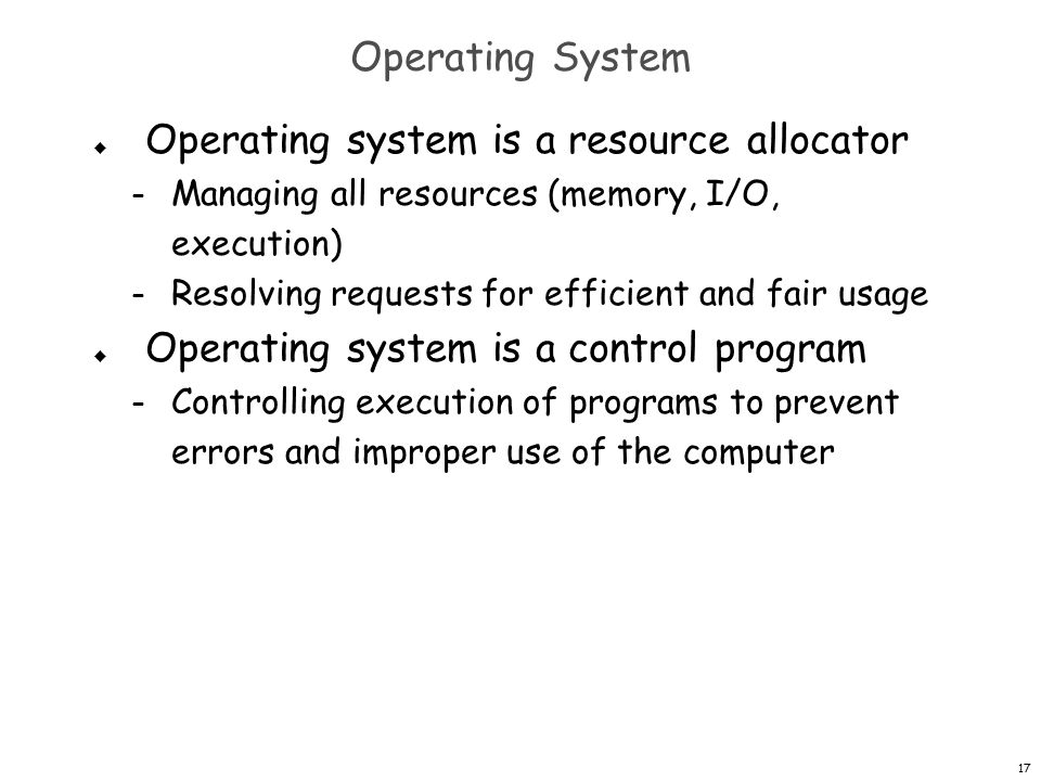 17 Operating System  Operating system is a resource allocator – Managing all resources (memory, I/O, execution) – Resolving requests for efficient and fair usage  Operating system is a control program – Controlling execution of programs to prevent errors and improper use of the computer