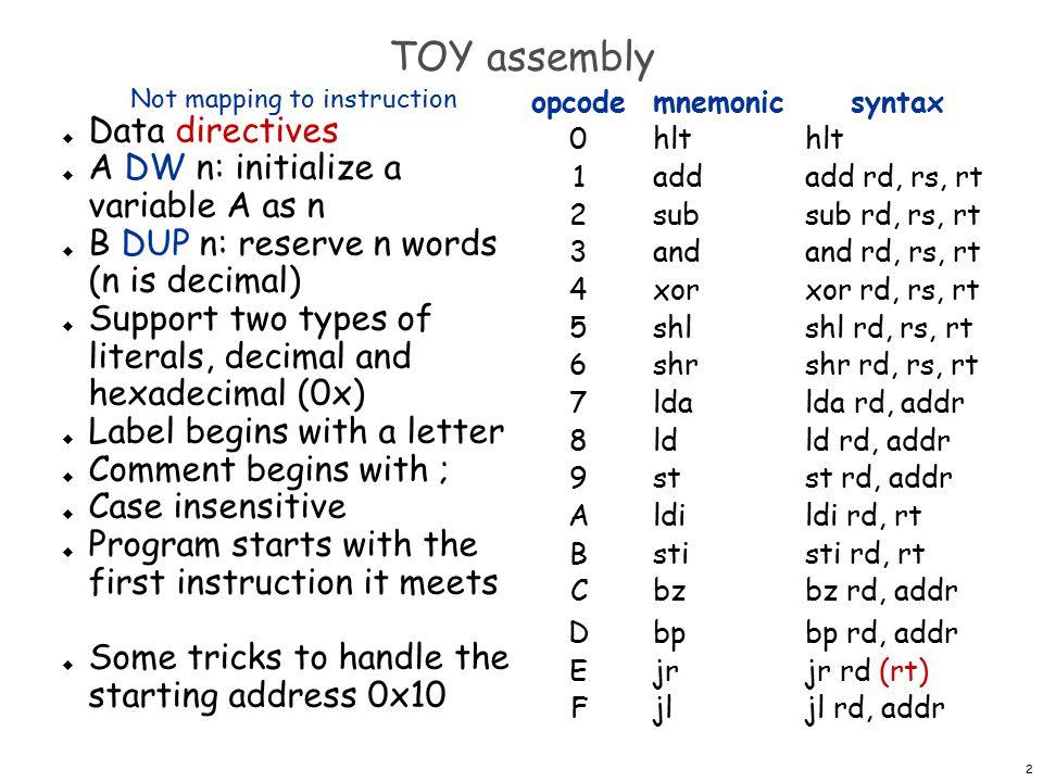 13 object file (mul.obj) SIXTEENDW16 ; multiply RC=RA*RB ; return address is in RF ; it will modify R2, R3 and R4 as well muljlRE, push ldaRC, 0 ldaR1, 1 ldR2, SIXTEEN m_loopsubR2, R2, R1 shlR3, RA, R2 shrR4, RB, R2 andR4, R4, R1 bzR4, m_end addRC, RC, R3 m_endbpR2, m_loop jlRE, pop jrRF // size 29 // export 4 // SIXTEEN 0x00 // mul 0x10 // m_loop 0x14 // m_end 0x1A // literal 2 17 18 // lines 14 00: 0010 10: FE00 11: 7C00 12: 7101 13: 8200 14: 2221 15: 53A2 16: 64B2 17: 3441 18: C41A 19: 1CC3 1A: D214 1B: FE00 1C: EF00 // import 2 // push 1 0x10 // pop 1 0x1B export table import table need to fill in address of push once we know it need to fill in address of pop once we know it These are literals.