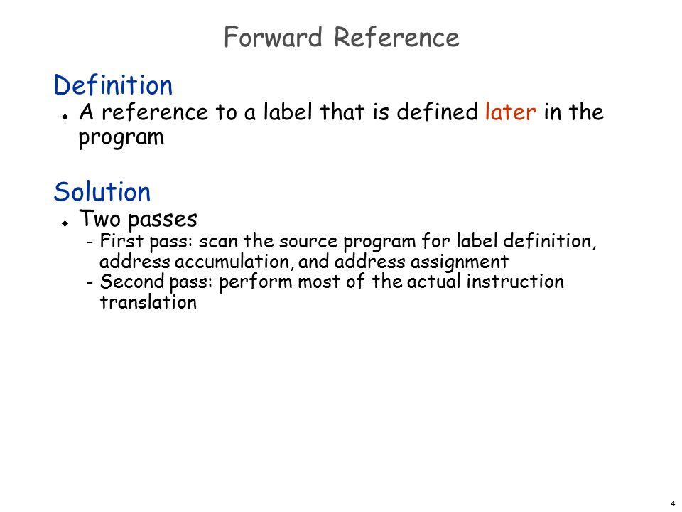 4 Forward Reference Definition  A reference to a label that is defined later in the program Solution  Two passes – First pass: scan the source program for label definition, address accumulation, and address assignment – Second pass: perform most of the actual instruction translation