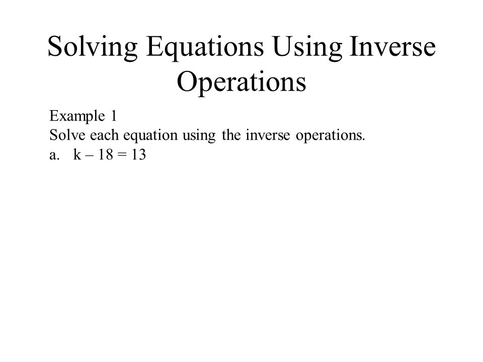 Solving Equations Using Inverse Operations Example 1 Solve each equation using the inverse operations.