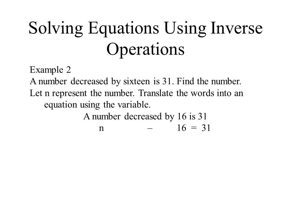 Solving Equations Using Inverse Operations Example 2 A number decreased by sixteen is 31.