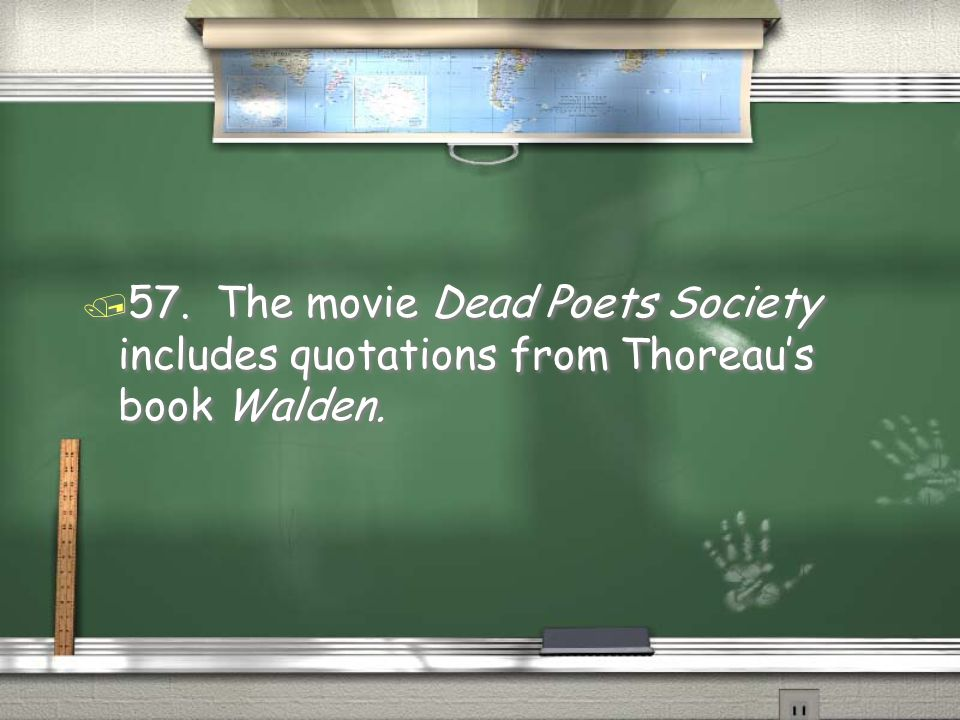 / 57. The movie Dead Poets Society includes quotations from Thoreau's book Walden.